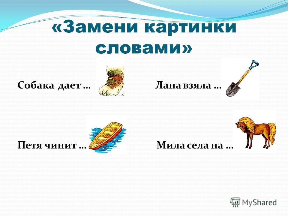 «Замени картинки словами» Собака дает … Лана взяла … Петя чинит … Мила села на …