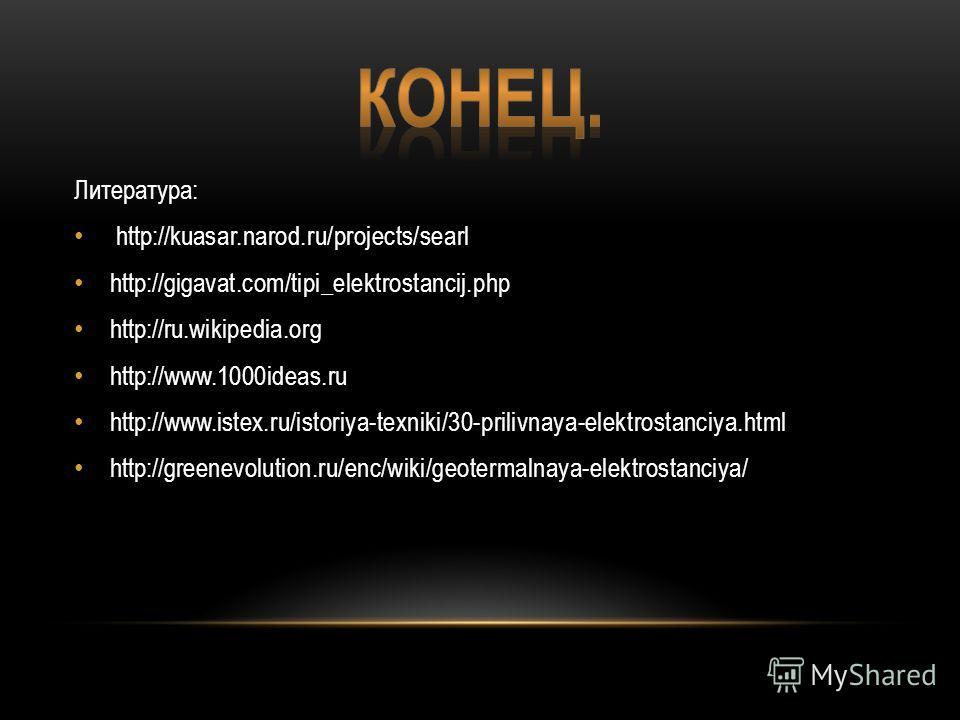 Литература: http://kuasar.narod.ru/projects/searl http://gigavat.com/tipi_elektrostancij.php http://ru.wikipedia.org http://www.1000ideas.ru http://www.istex.ru/istoriya-texniki/30-prilivnaya-elektrostanciya.html http://greenevolution.ru/enc/wiki/geo