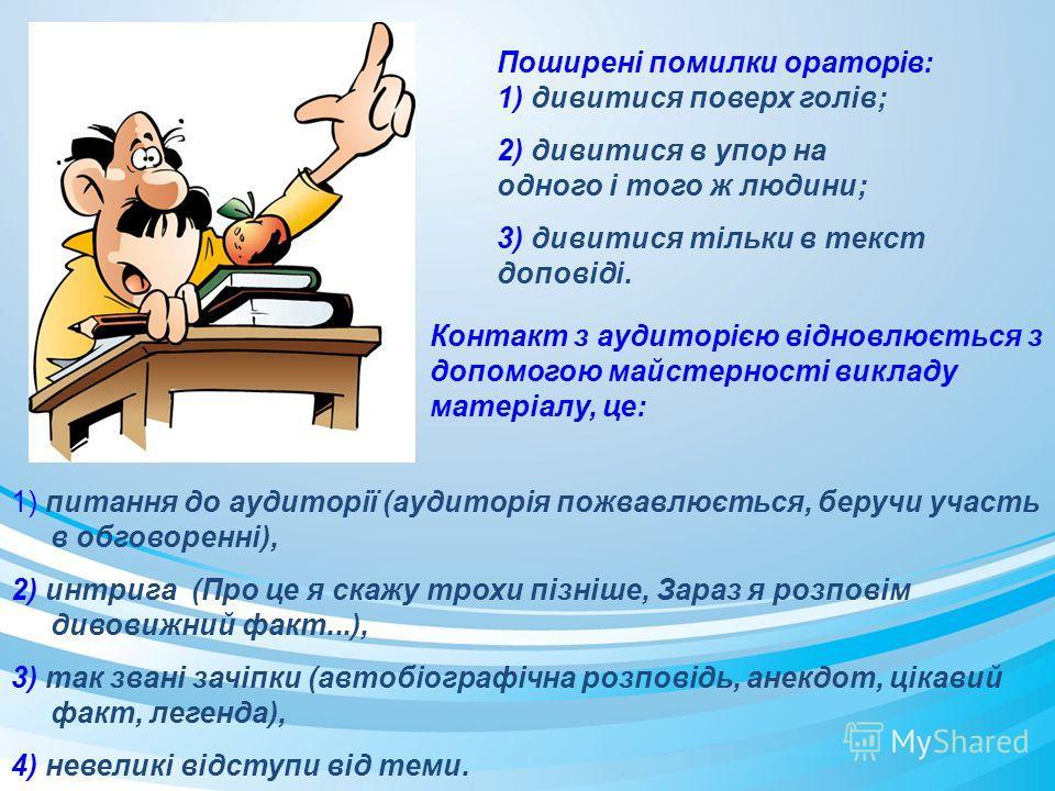 Поширені помилки ораторів: 1) дивитися поверх голів; 2) дивитися в упор на одного і того ж людини; 3) дивитися тільки в текст доповіді. Контакт з аудиторією відновлюється з допомогою майстерності викладу матеріалу, це: 1) питання до аудиторії (аудито