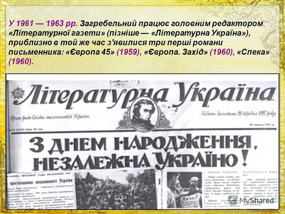 FokinaLida.75@mail.ru У 1961 1963 pp. Загребельний працює головним редактором «Літературної газети» (пізніше «Літературна Україна»), приблизно в той же час з'явилися три перші романи письменника: «Європа 45» (1959), «Європа. Захід» (1960), «Спека» (1