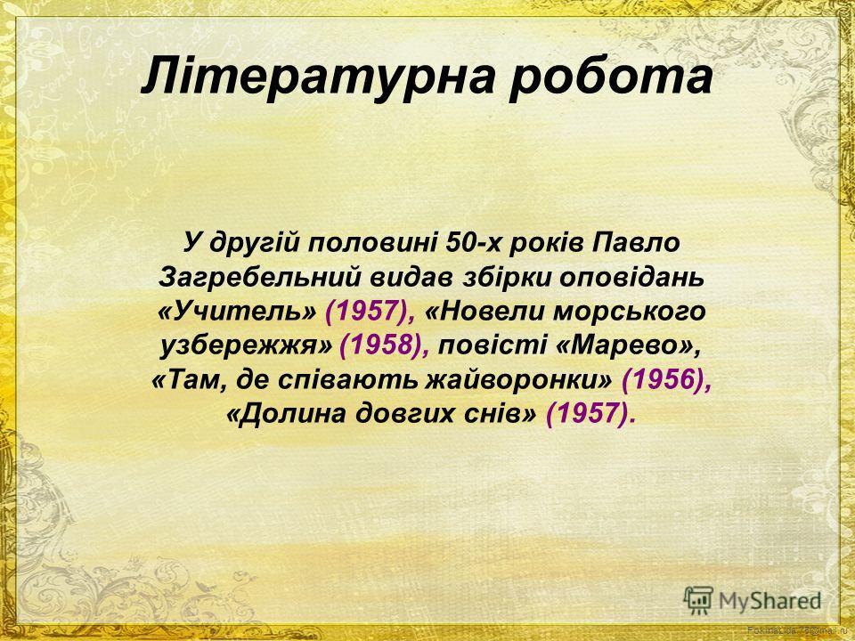Літературна робота У другій половині 50-х років Павло Загребельний видав збірки оповідань «Учитель» (1957), «Новели морського узбережжя» (1958), повісті «Марево», «Там, де співають жайворонки» (1956), «Долина довгих снів» (1957).