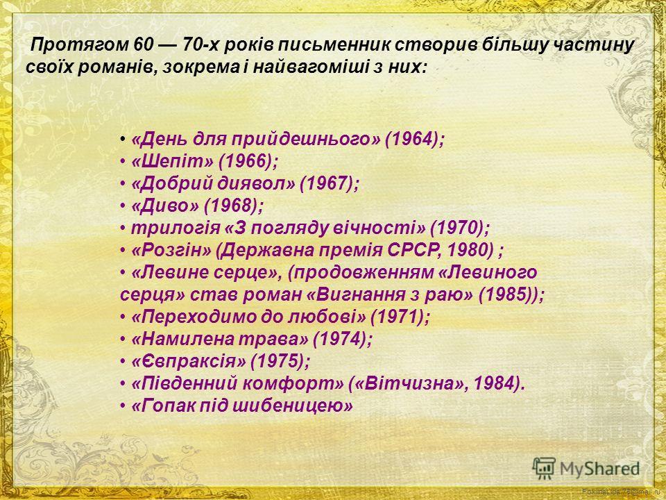 FokinaLida.75@mail.ru Протягом 60 70-х років письменник створив більшу частину своїх романів, зокрема і найвагоміші з них: «День для прийдешнього» (1964); «Шепіт» (1966); «Добрий диявол» (1967); «Диво» (1968); трилогія «З погляду вічності» (1970); «Р