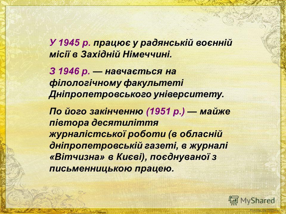 У 1945 p. працює у радянській воєнній місії в Західній Німеччині. З 1946 p. навчається на філологічному факультеті Дніпропетровського університету. По його закінченню (1951 p.) майже півтора десятиліття журналістської роботи (в обласній дніпропетровс