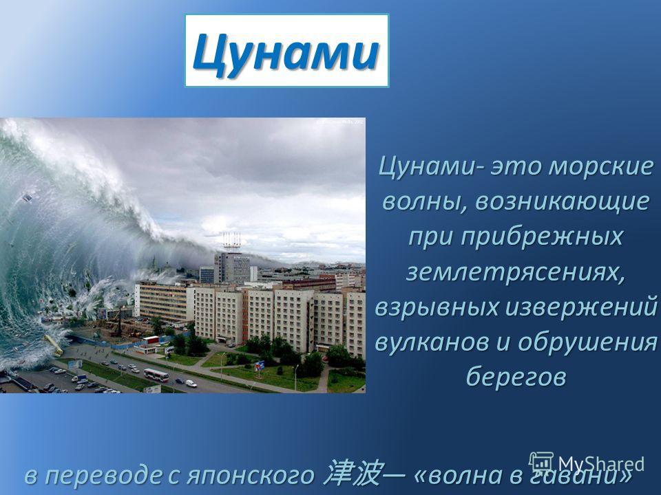 Цунами Цунами- это морские волны, возникающие при прибрежных землетрясениях, взрывных извержений вулканов и обрушения берегов в переводе с японского «волна в гавани» в переводе с японского «волна в гавани»