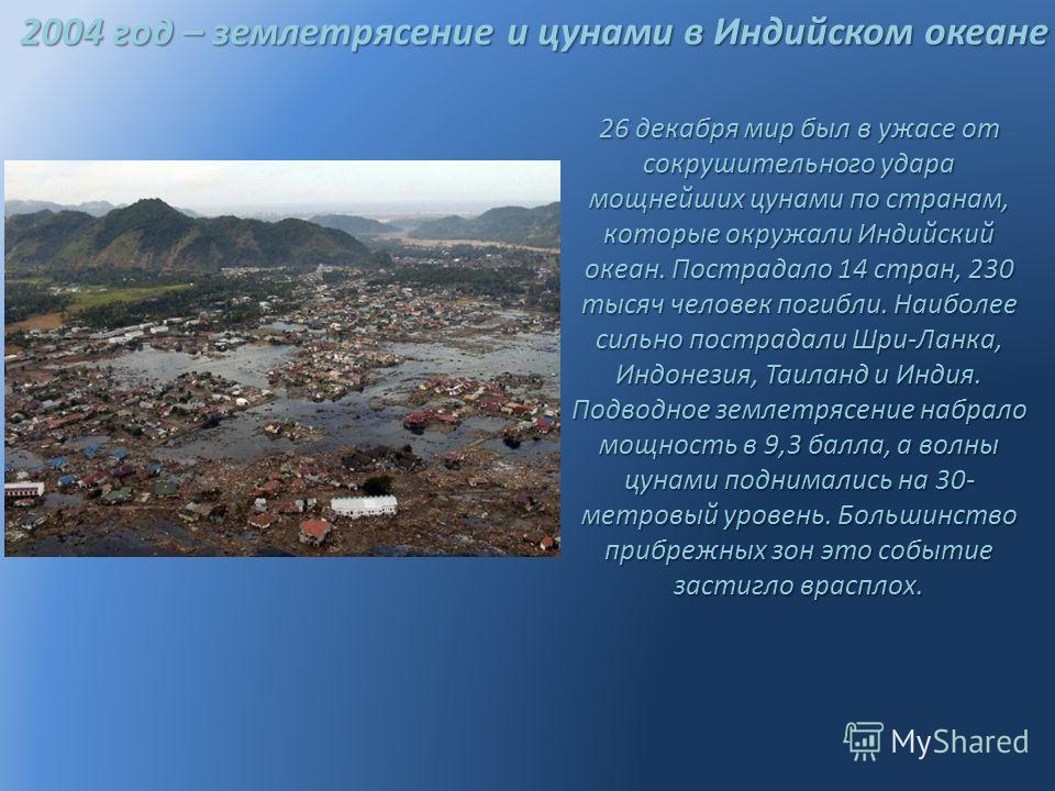 2004 год – землетрясение и цунами в Индийском океане 26 декабря мир был в ужасе от сокрушительного удара мощнейших цунами по странам, которые окружали Индийский океан. Пострадало 14 стран, 230 тысяч человек погибли. Наиболее сильно пострадали Шри-Лан