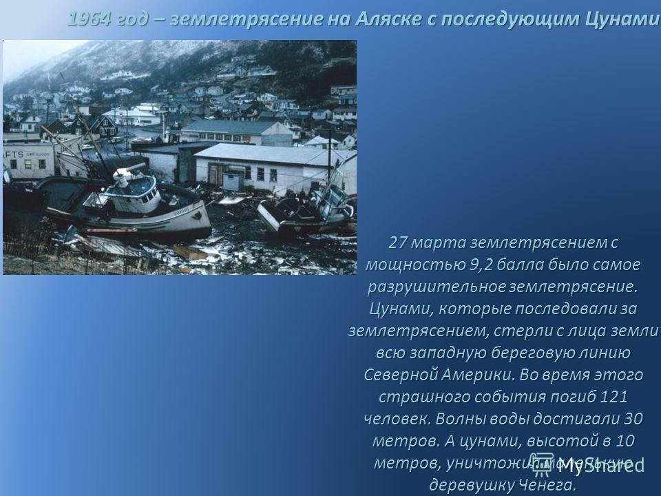 1964 год – землетрясение на Аляске с последующим Цунами 27 марта землетрясением с мощностью 9,2 балла было самое разрушительное землетрясение. Цунами, которые последовали за землетрясением, стерли с лица земли всю западную береговую линию Северной Ам