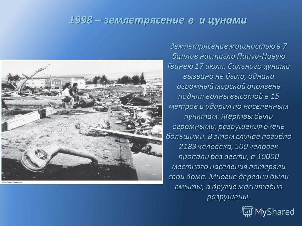 1998 – землетрясение в и цунами 1998 – землетрясение в и цунами Землетрясение мощностью в 7 баллов настигло Папуа-Новую Гвинею 17 июля. Сильного цунами вызвано не было, однако огромный морской оползень поднял волны высотой в 15 метров и ударил по нас
