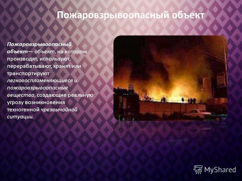 Пожаровзрывоопасный объект объект, на котором производят, используют, перерабатывают, хранят или транспортируют легковоспламеняющиеся и пожаровзрывоопасные вещества, создающие реальную угрозу возникновения техногенной чрезвычайной ситуации. Пожаровзр