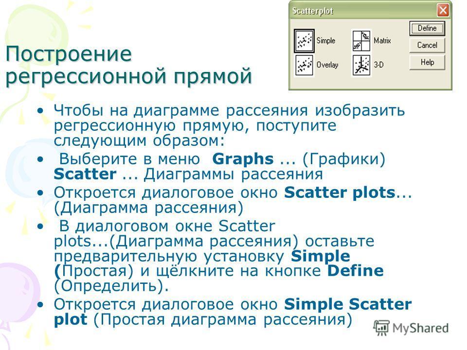 Построение регрессионной прямой Чтобы на диаграмме рассеяния изобразить регрессионную прямую, поступите следующим образом: Выберите в меню Graphs... (Графики) Scatter... Диаграммы рассеяния Откроется диалоговое окно Scatter plots... (Диаграмма рассея