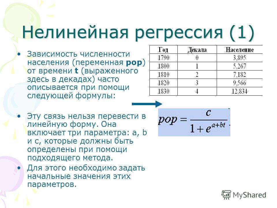 Нелинейная регрессия (1) Зависимость численности населения (переменная pop) от времени t (выраженного здесь в декадах) часто описывается при помощи следующей формулы: Эту связь нельзя перевести в линейную форму. Она включает три параметра: а, b и с,
