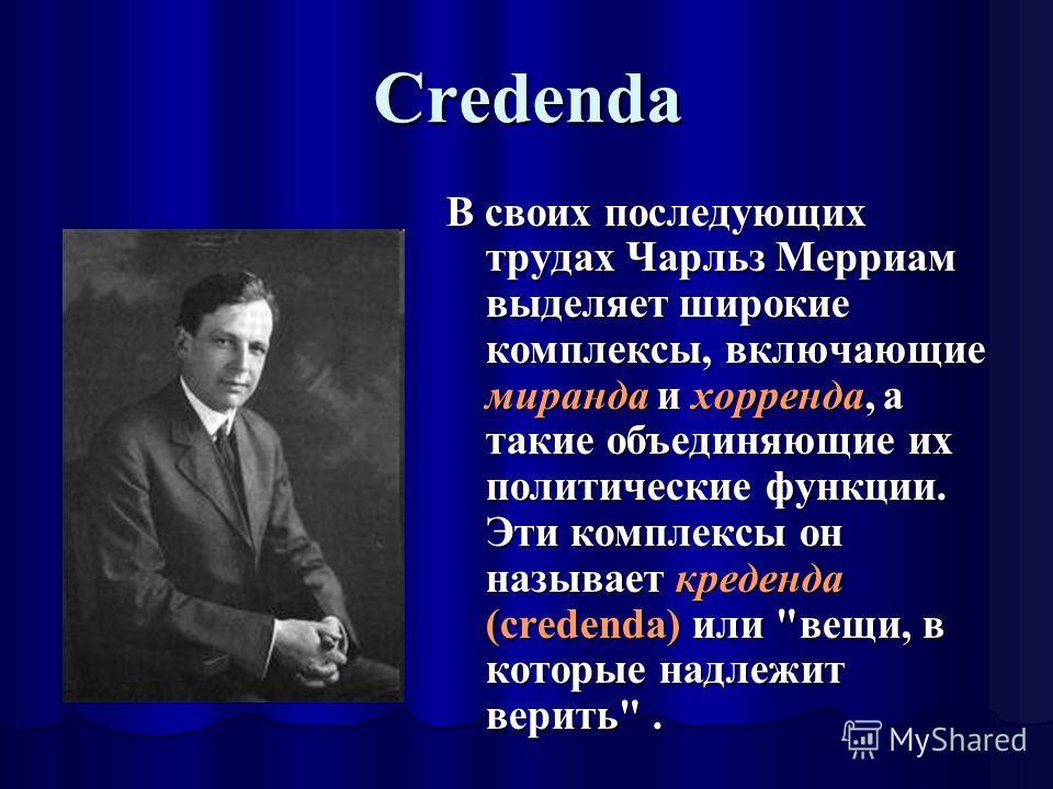 Credenda В своих последующих трудах Чарльз Мерриам выделяет широкие комплексы, включающие миранда и хорренда, а такие объединяющие их политические функции. Эти комплексы он называет креденда (credenda) или вещи, в которые надлежит верить.