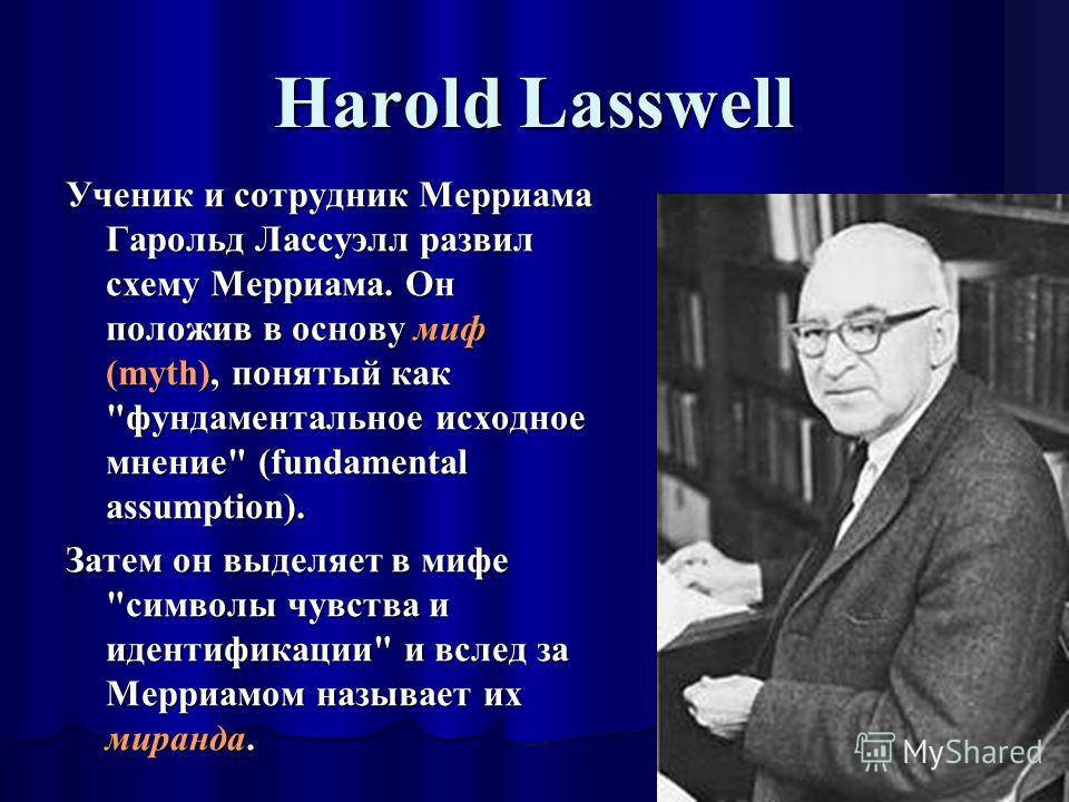 Harold Lasswell Ученик и сотрудник Мерриама Гарольд Лассуэлл развил схему Мерриама. Он положив в основу миф (myth), понятый как