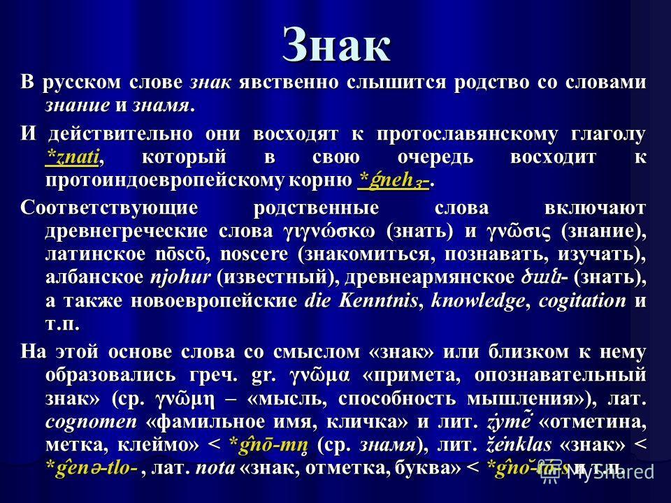 Знак В русском слове знак явственно слышится родство со словами знание и знамя. И действительно они восходят к протославянскому глаголу *znati, который в свою очередь восходит к протоиндоевропейскому корню * ǵ neh -. *znati* ǵ neh - *znati* ǵ neh - С