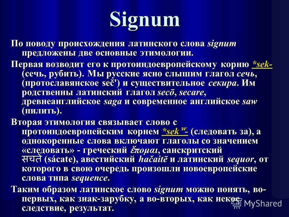 Signum По поводу происхождения латинского слова signum предложены две основные этимологии. Первая возводит его к протоиндоевропейскому корню *sek- (сечь, рубить). Мы русские ясно слышим глагол сечь, (протославянское seč') и существительное секира. Им