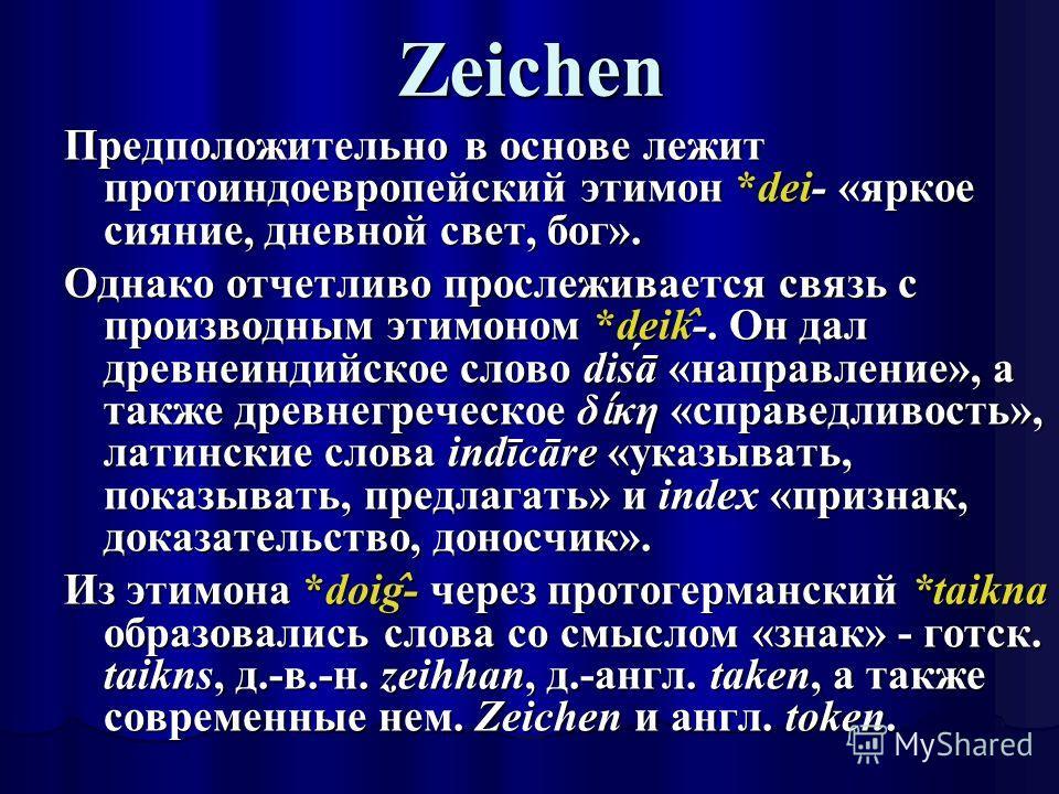 Zeichen Предположительно в основе лежит протоиндоевропейский этимон *dei- «яркое сияние, дневной свет, бог». Однако отчетливо прослеживается связь с производным этимоном *deik ̂ -. Он дал древнеиндийское слово diśā «направление», а также древнегрече
