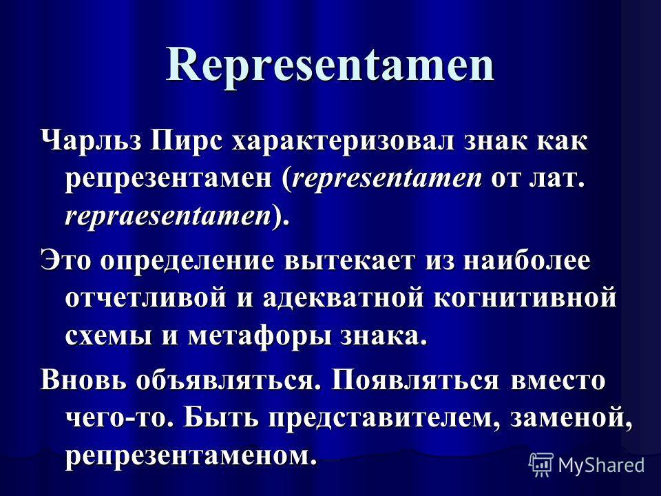 Representamen Чарльз Пирс характеризовал знак как репрезентамен (representamen от лат. repraesentamen). Это определение вытекает из наиболее отчетливой и адекватной когнитивной схемы и метафоры знака. Вновь объявляться. Появляться вместо чего-то. Быт