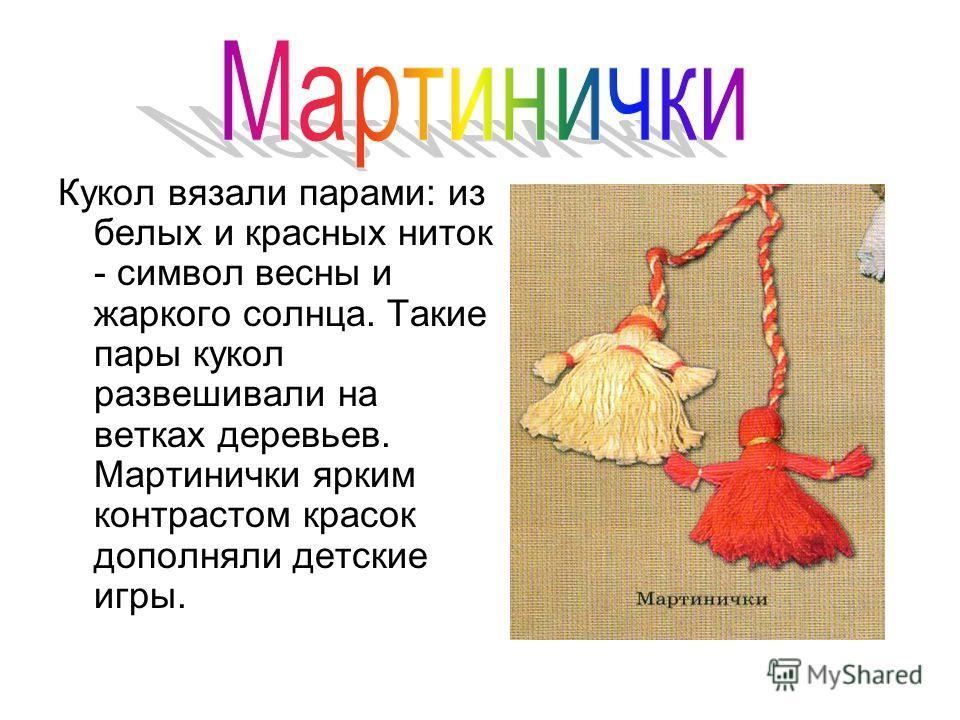 Кукол вязали парами: из белых и красных ниток - символ весны и жаркого солнца. Такие пары кукол развешивали на ветках деревьев. Мартинички ярким контрастом красок дополняли детские игры.