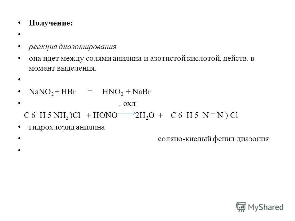 Получение: реакция диазотирования она идет между солями анилина и азотистой кислотой, действ. в момент выделения. NaNO 2 + HBr = HNO 2 + NaBr. охл С 6 Н 5 NH 3 )Cl + HONO 2H 2 О + С 6 Н 5 N N ) Cl гидрохлорид анилина соляно-кислый фенил диазония
