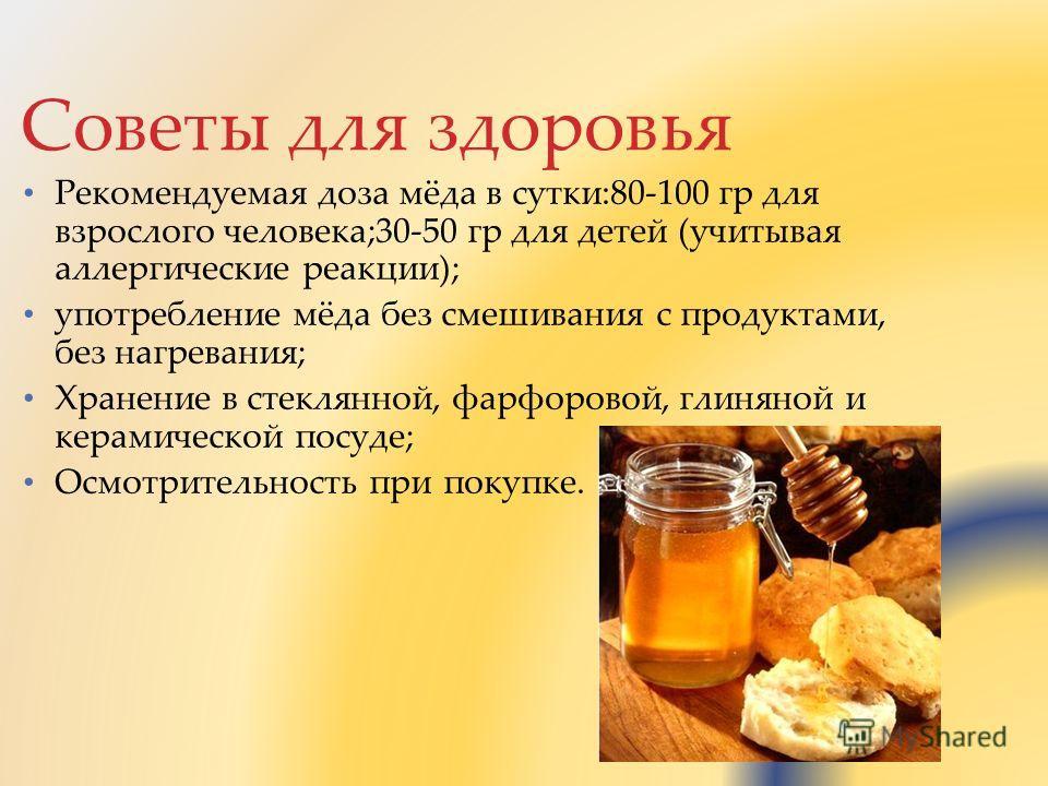Советы для здоровья Рекомендуемая доза мёда в сутки:80-100 гр для взрослого человека;30-50 гр для детей (учитывая аллергические реакции); употребление мёда без смешивания с продуктами, без нагревания; Хранение в стеклянной, фарфоровой, глиняной и кер