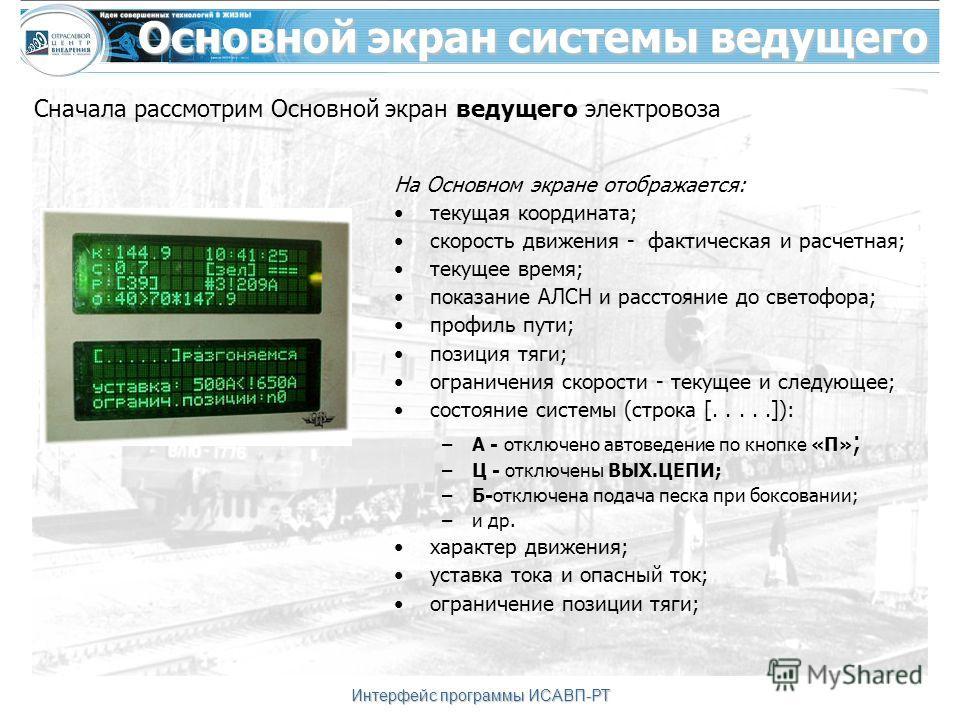 Интерфейс программы ИСАВП-РТ Основной экран системы ведущего На Основном экране отображается: текущая координата; скорость движения - фактическая и расчетная; текущее время; показание АЛСН и расстояние до светофора; профиль пути; позиция тяги; ограни
