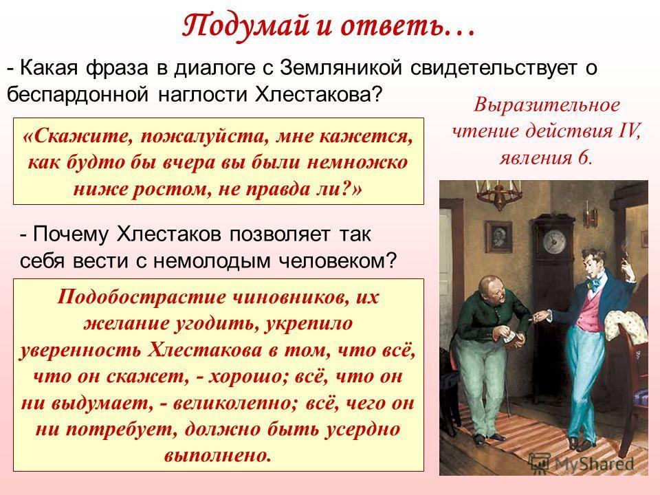 - Какая фраза в диалоге с Земляникой свидетельствует о беспардонной наглости Хлестакова? «Скажите, пожалуйста, мне кажется, как будто бы вчера вы были немножко ниже ростом, не правда ли?» Подумай и ответь… - Почему Хлестаков позволяет так себя вести