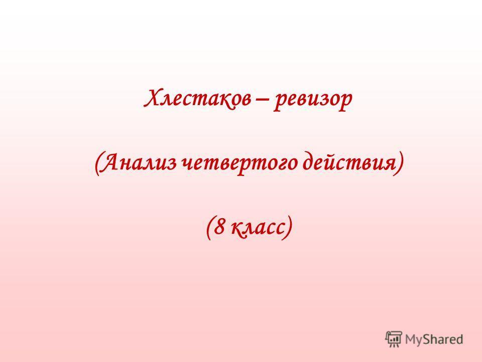 Хлестаков – ревизор (Анализ четвертого действия) (8 класс)