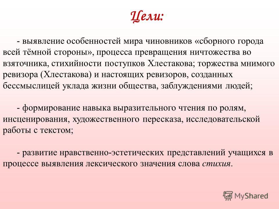 Цели: - выявление особенностей мира чиновников «сборного города всей тёмной стороны», процесса превращения ничтожества во взяточника, стихийности поступков Хлестакова; торжества мнимого ревизора (Хлестакова) и настоящих ревизоров, созданных бессмысли