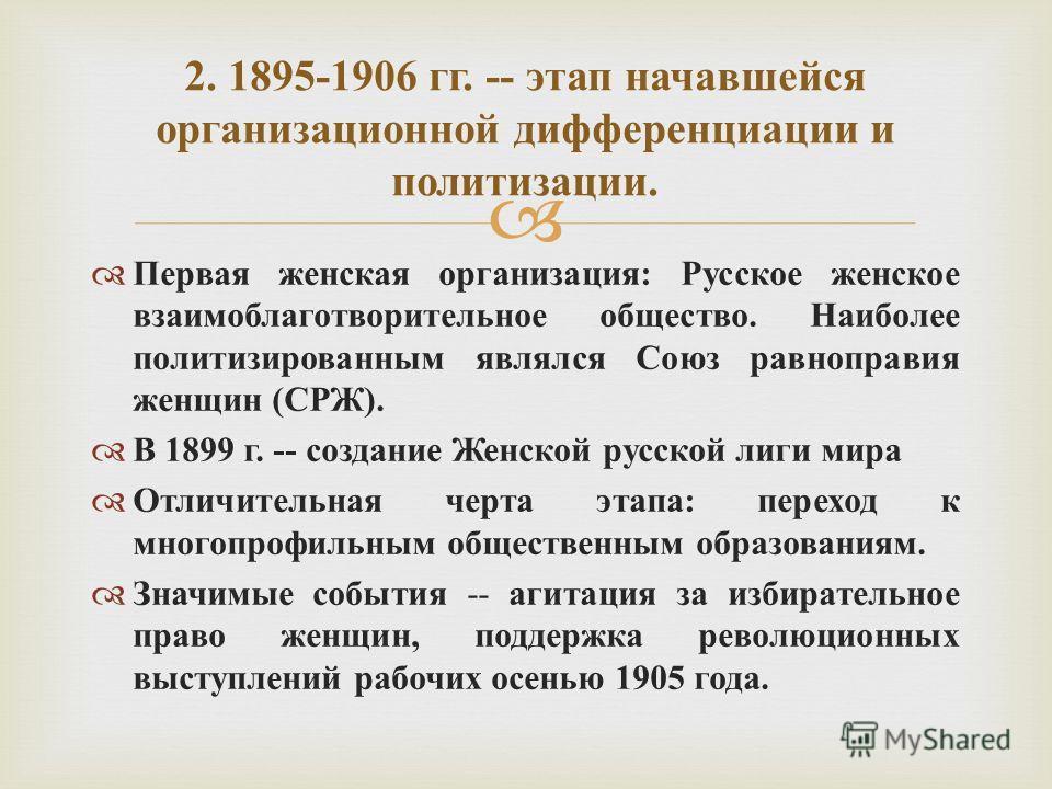 Первая женская организация : Русское женское взаимоблаготворительное общество. Наиболее политизированным являлся Союз равноправия женщин ( СРЖ ). В 1899 г. -- создание Женской русской лиги мира Отличительная черта этапа : переход к многопрофильным об