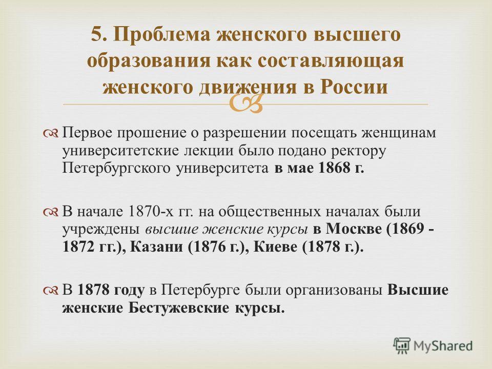 Первое прошение о разрешении посещать женщинам университетские лекции было подано ректору Петербургского университета в мае 1868 г. В начале 1870- х гг. на общественных началах были учреждены высшие женские курсы в Москве (1869 - 1872 гг.), Казани (1