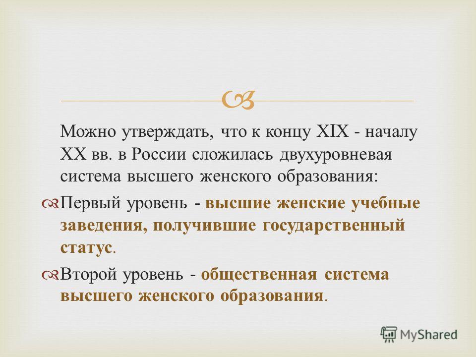 Можно утверждать, что к концу Х I Х - началу ХХ вв. в России сложилась двухуровневая система высшего женского образования : Первый уровень - высшие женские учебные заведения, получившие государственный статус. Второй уровень - общественная система вы