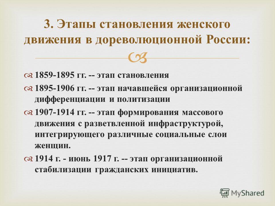 1859-1895 гг. -- этап становления 1895-1906 гг. -- этап начавшейся организационной дифференциации и политизации 1907-1914 гг. -- этап формирования массового движения с разветвленной инфраструктурой, интегрирующего различные социальные слои женщин. 19