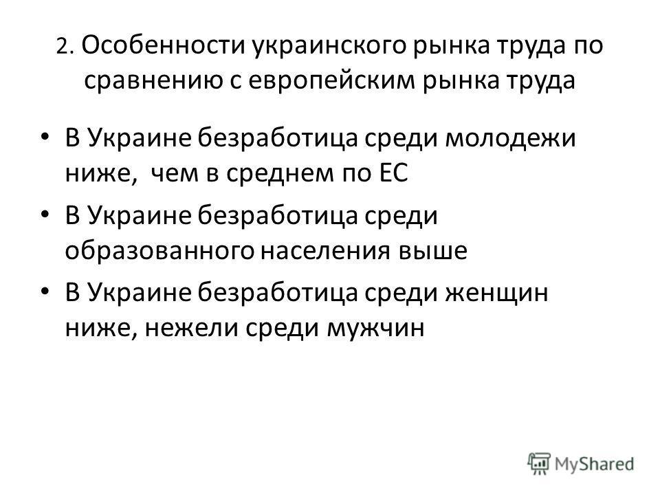 2. Особенности украинского рынка труда по сравнению с европейским рынка труда В Украине безработица среди молодежи ниже, чем в среднем по ЕС В Украине безработица среди образованного населения выше В Украине безработица среди женщин ниже, нежели сред