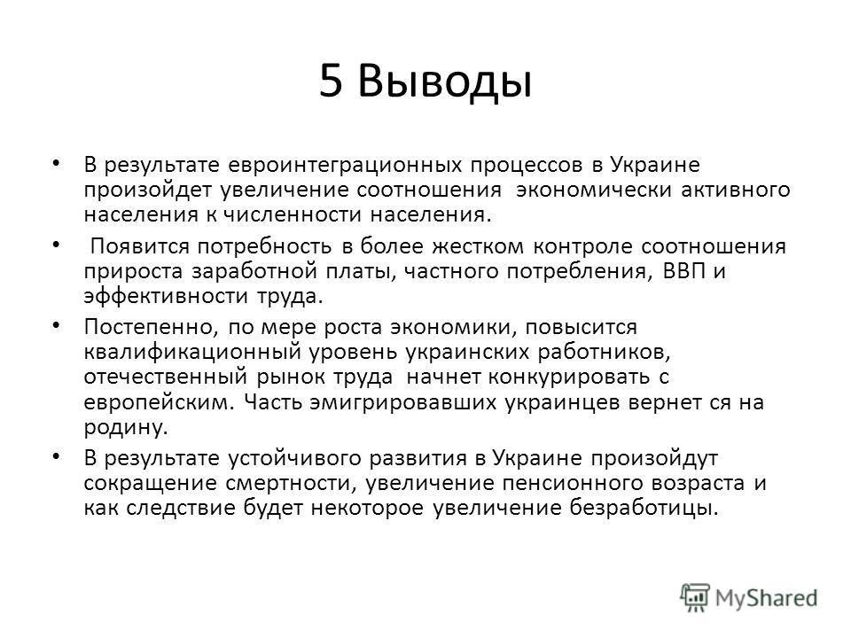 5 Выводы В результате евроинтеграционных процессов в Украине произойдет увеличение соотношения экономически активного населения к численности населения. Появится потребность в более жестком контроле соотношения прироста заработной платы, частного пот