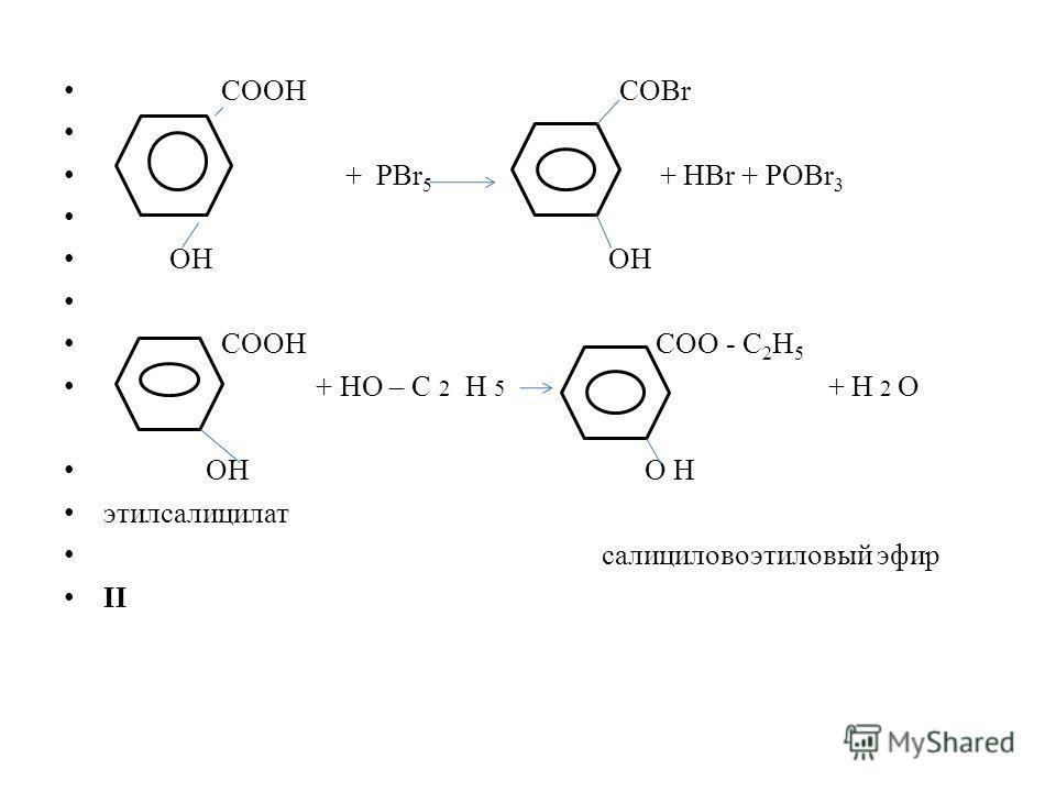 СООН COBr + PBr 5 + HBr + POBr 3 ОН ОН СООН COO - C 2 H 5 + HO – C 2 Н 5 + Н 2 О ОН О H этилсалицилат салициловоэтиловый эфир II