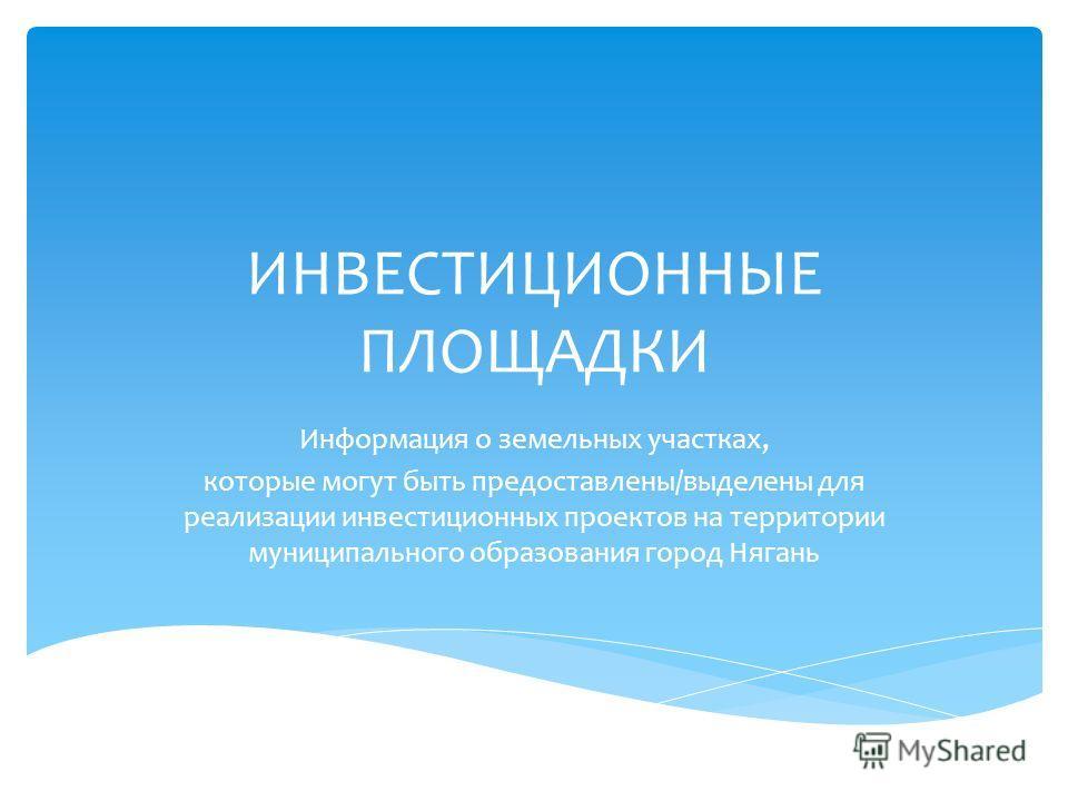 ИНВЕСТИЦИОННЫЕ ПЛОЩАДКИ Информация о земельных участках, которые могут быть предоставлены/выделены для реализации инвестиционных проектов на территории муниципального образования город Нягань