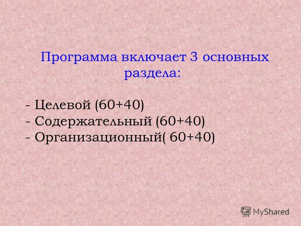 Программа включает 3 основных раздела: - Целевой (60+40) - Содержательный (60+40) - Организационный( 60+40)