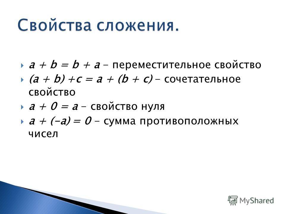 a + b = b + a - переместительное свойство (a + b) +c = a + (b + c) - сочетательное свойство a + 0 = a - свойство нуля a + (-a) = 0 - сумма противоположных чисел