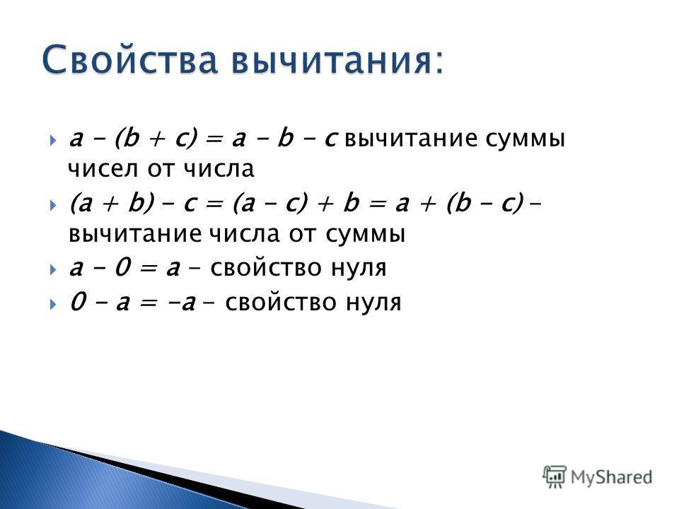 a - (b + c) = a - b - c вычитание суммы чисел от числа (a + b) - c = (a - c) + b = a + (b - c) - вычитание числа от суммы a - 0 = a - свойство нуля 0 - a = -a - свойство нуля