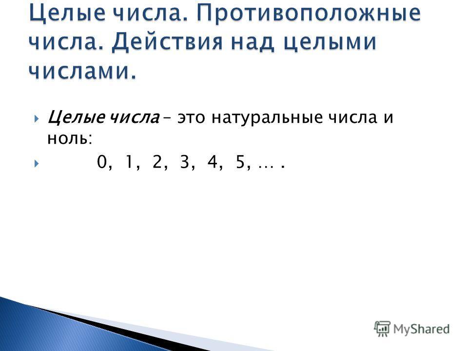 Целые числа – это натуральные числа и ноль: 0, 1, 2, 3, 4, 5, ….