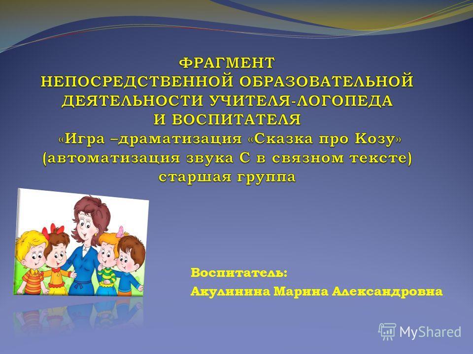 Воспитатель: Акулинина Марина Александровна