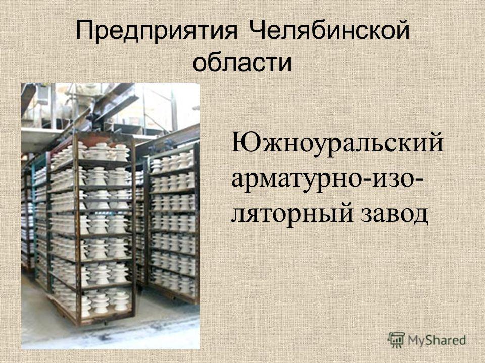 Предприятия Челябинской области Южноуральский арматурно-изо- ляторный завод