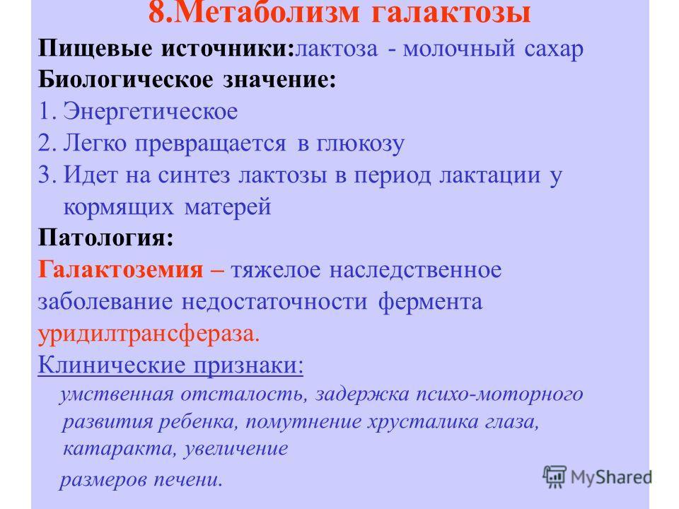 8.Метаболизм галактозы Пищевые источники:лактоза - молочный сахар Биологическое значение: 1.Энергетическое 2.Легко превращается в глюкозу 3.Идет на синтез лактозы в период лактации у кормящих матерей Патология: Галактоземия – тяжелое наследственное з