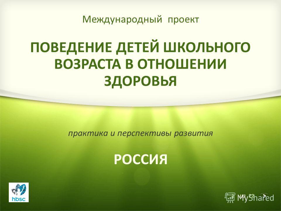 1 из 22 Международный проект ПОВЕДЕНИЕ ДЕТЕЙ ШКОЛЬНОГО ВОЗРАСТА В ОТНОШЕНИИ ЗДОРОВЬЯ практика и перспективы развития РОССИЯ