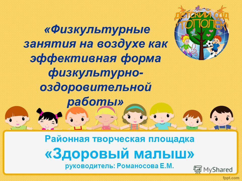 Районная творческая площадка «Здоровый малыш» руководитель: Романосова Е.М. «Физкультурные занятия на воздухе как эффективная форма физкультурно- оздоровительной работы»