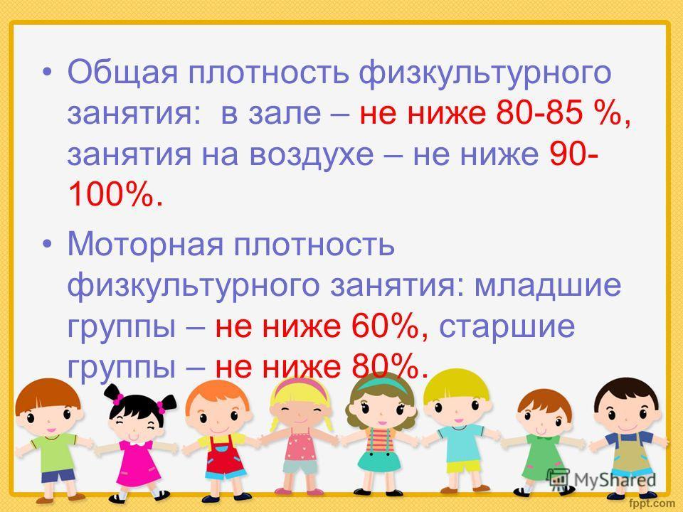 Общая плотность физкультурного занятия: в зале – не ниже 80-85 %, занятия на воздухе – не ниже 90- 100%. Моторная плотность физкультурного занятия: младшие группы – не ниже 60%, старшие группы – не ниже 80%.