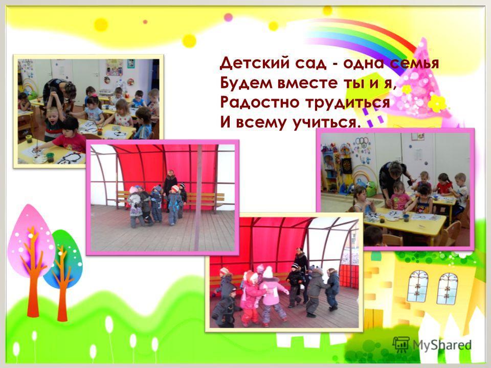 Детский сад - одна семья Будем вместе ты и я, Радостно трудиться И всему учиться.