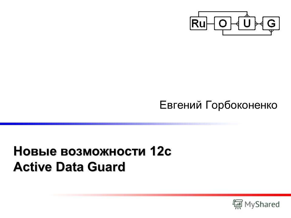 Новые возможности 12c Active Data Guard Евгений Горбоконенко