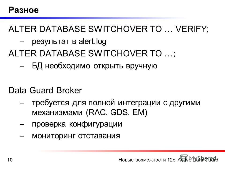 Новые возможности 12c: Active Data Guard10 Разное ALTER DATABASE SWITCHOVER TO … VERIFY; –результат в alert.log ALTER DATABASE SWITCHOVER TO …; –БД необходимо открыть вручную Data Guard Broker –требуется для полной интеграции с другими механизмами (R