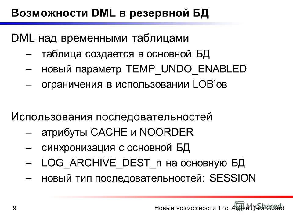 Новые возможности 12c: Active Data Guard99 Возможности DML в резервной БД DML над временными таблицами –таблица создается в основной БД –новый параметр TEMP_UNDO_ENABLED –ограничения в использовании LOBов Использования последовательностей –атрибуты C