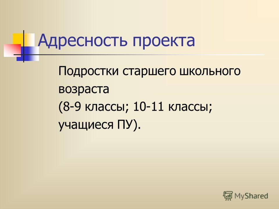 Адресность проекта Подростки старшего школьного возраста (8-9 классы; 10-11 классы; учащиеся ПУ).